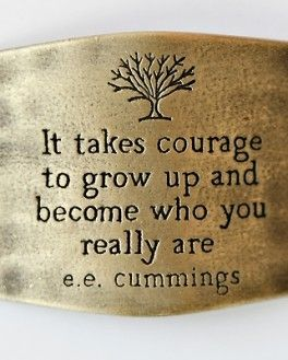 """It Takes Courage..."" - E.E.Cummings"
