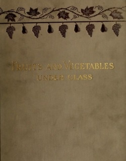 Fruits and Vegetables Under Glass (1912) by William Turner. A tutorial on growing food in a conservatory.