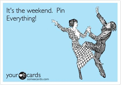 It's the weekend. Pin Everything!