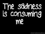 The sadness is consuming me..