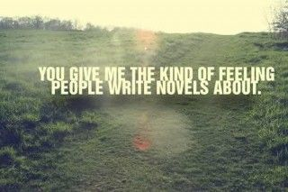 You give me the kind of feeling, people write novels about..Love
