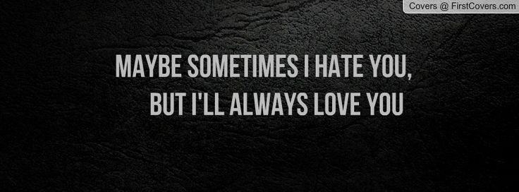 I Hate U Love Quotes : Maybe sometimes i hate you, but Ill always love you