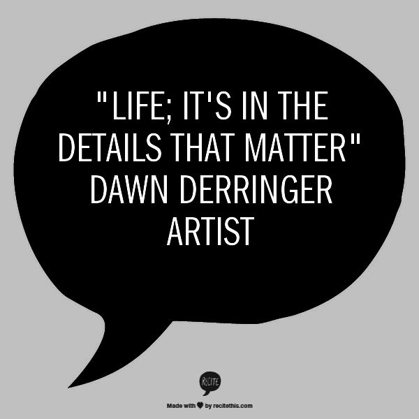 """Life; It's In The Details That Matter""  Dawn Derringer Artist"