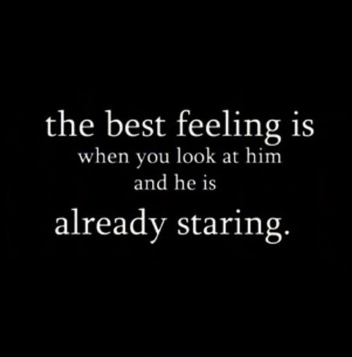 The best feeling is when you look at him and he is already staring.