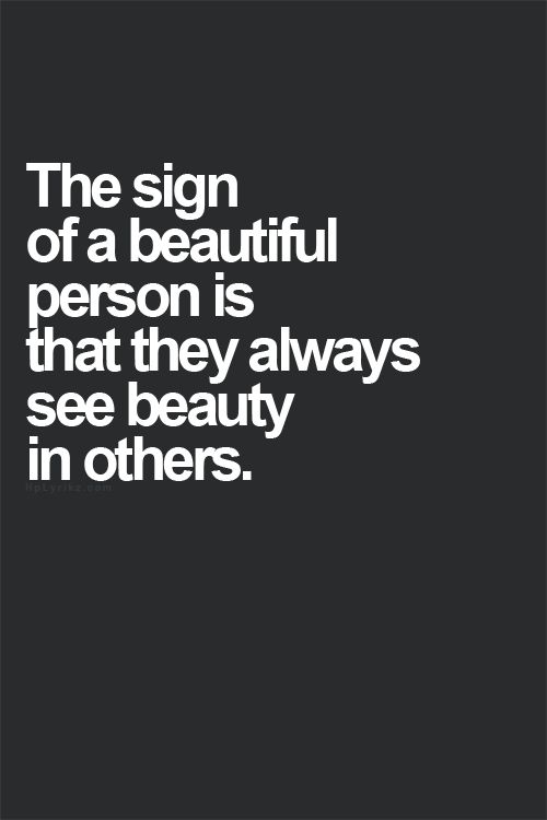 the sign of a beautiful person is that they always see the beauty in others