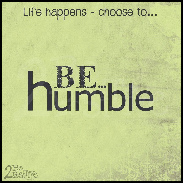 Choose to be humble.