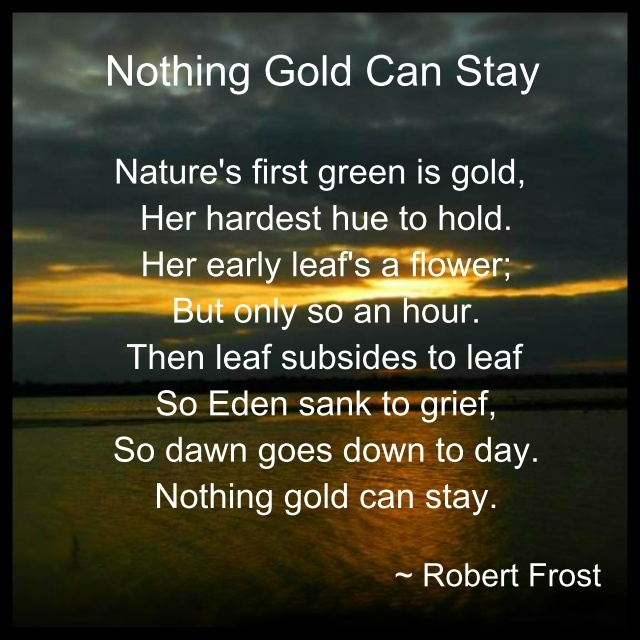 nothing gold can stay robert frost Nothing gold can stay has 14 ratings and 3 reviews sadia said: nature's first  green is gold, her hardest hue to hold her early leaf's a flower but.