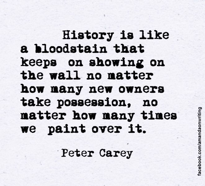 History is like a bloodstain. Peter Carey.