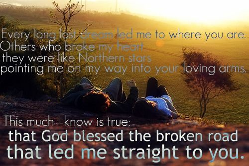 god blessed the broken road To my husband - god blessed the broken road - where do you start besides saying thank you we had god blessed the broken road sung for a reason at our wedding we.