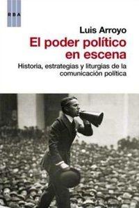 El poder político en escena : historia, estrategias y liturgias de la comunicacion politica / Luis Arroyo