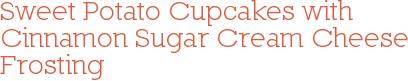 Sweet Potato Cupcakes with Cinnamon Sugar Cream Cheese Frosting