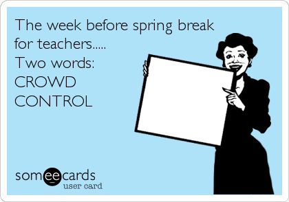 The week before spring break for teachers..... Two words: CROWD CONTROL.