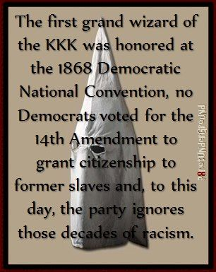 The first Grand Wizard of the KKK was honored at the 1868 Democratic National Convention. No Democrats voted for the 14th Amendment to grant citizenship to former slaves. And to this day, the Democratic Party ignores those decades of racism. (Also, Democrats were the ones who violently resisted the integration of schools - remember Orval Faubus? And kept the Jim Crow laws in place and other shameful practices.) And, suddenly, the Democrats accuse the Conservatives of being racist. Please!