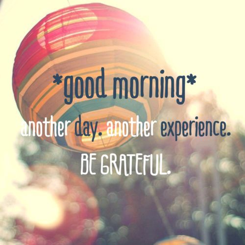 Good Morning.. Have a great day and be thankful for what you have :)