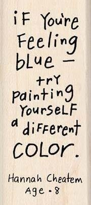 "Too often, children become our best teachers! ""If you're felling blue - try painting yourself a different color."" -Hannah Cheatem (Age 8)"