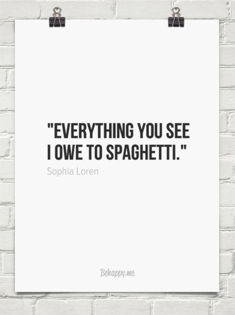 Everything you see I owe to spaghetti. by Sophia Loren ...