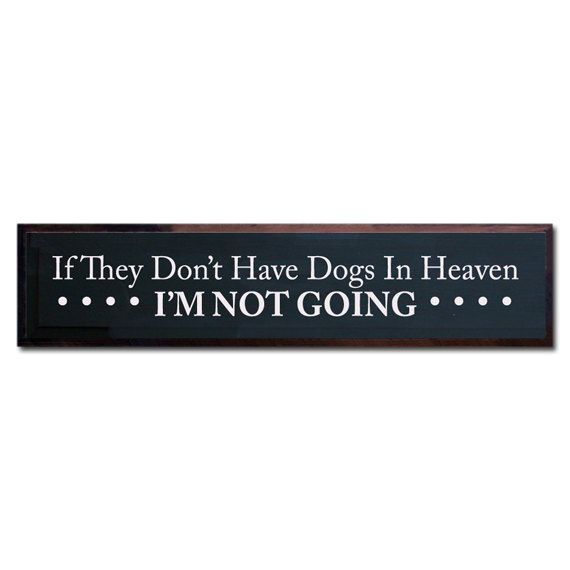 If They Don't Have Dogs In Heaven I'M NOT GOING. $40.00, via Etsy.