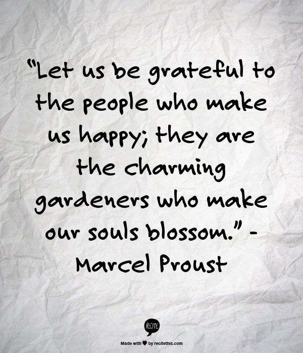 Let us be grateful to the people who make us happy; they are the charming gardeners who make our souls blossom