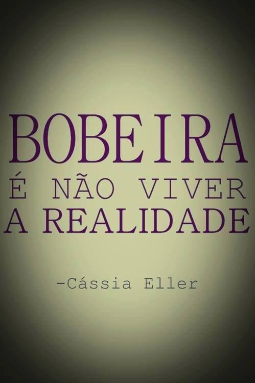 BOBEIRA é não viver a REALIDADE. - Cassia Eller.