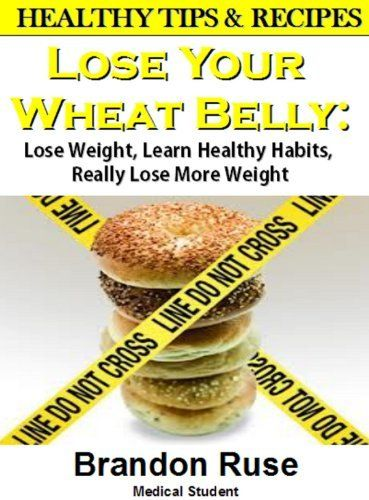 Lose Your Wheat Belly: Lose Weight, Learn Healthy Habits, Really Lose ...