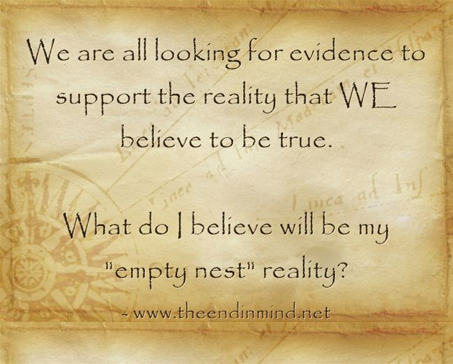 """Day One of Empty Nest We are all looking for evidence to support the reality that WE believe to be true.  What do I believe will be my """"empty nest"""" reality?"""