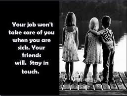 Your job won't take care of you when you are sick. Your friends and family will. Stay in touch! #quotes