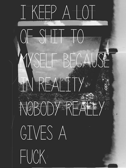 I keep a lot of shit to myself because in reality, nobody really gives a fuck Depression Quotes, Depression People Quote...