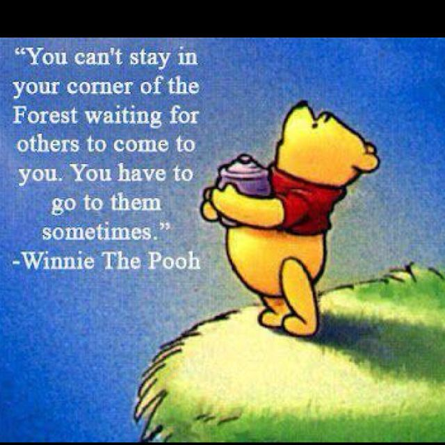 Move - leave your comfort zone and venture out. Winnie the Pooh quote.  Good for dating - meeting people - life.