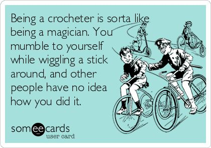 Being a crocheter is sorta like being a magician. You mumble to yourself while wiggling a stick around, and other people have no idea how you did it.