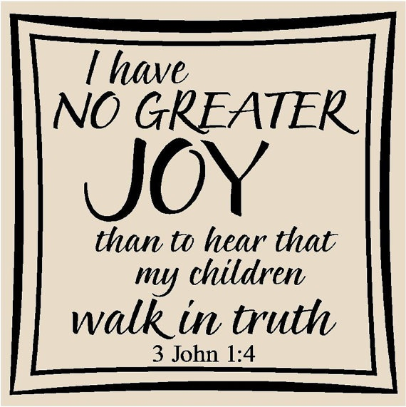 ✟♥ ✞ ♥✟ I have no greater joy than to hear that my children are walking in the truth. {3John 1:4} ✟ ♥✞♥ ✟