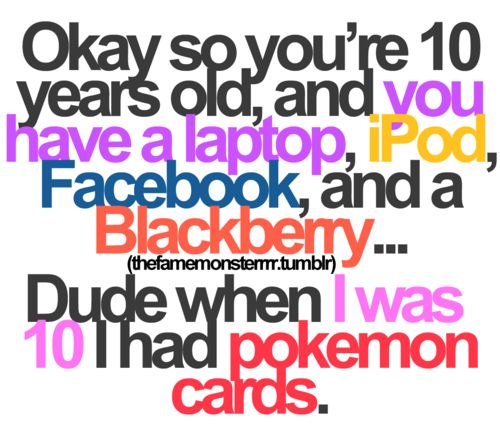 You are 10 & you have laptop , ipad , facebook !
