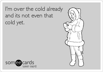 I'm over the cold already and its not even that cold yet. | Confession Ecard | someecards.com