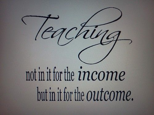 This quote is true--- I didn't go into teaching for the money.  I enjoy teaching students and helping them be successful.