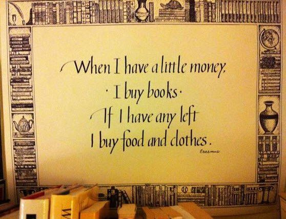 """""""When I have a little money, I buy books. If I have any left, I buy food and clothes."""" ~ Erasmus"""