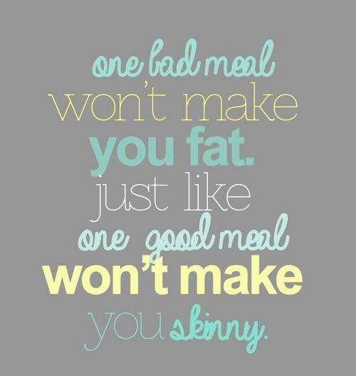 One bad meal won't make you fat. Just like one good meal won't make you skinny.