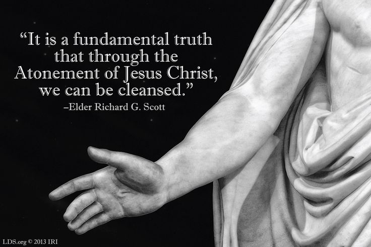 """It is a fundamental truth that through the Atonement of Jesus Christ, we can be cleansed."" –Elder Richard G. Scott"
