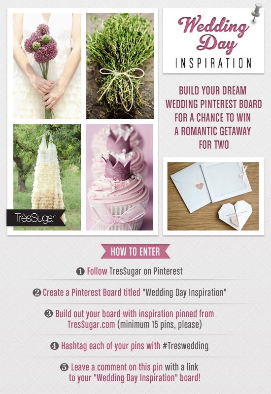 "Win a Romantic Getaway For Two! To Enter: 1. Follow TrèsSugar on Pinterest 2. Create a Pinterest Board titled ""Wedding Day Inspiration"" 3. Build out your board with inspiration pinned from TresSugar.com (minimum 15 pins, please) 4. Hashtag each of your pins with #Treswedding 5. Leave a comment on this pin with a link to your ""Wedding Day Inspiration"" board! Enter by June 30. We're excited to see your vision of the big day!  More Info: www.tressugar.com/23167235  Rules: www.tressugar.com/23226772"