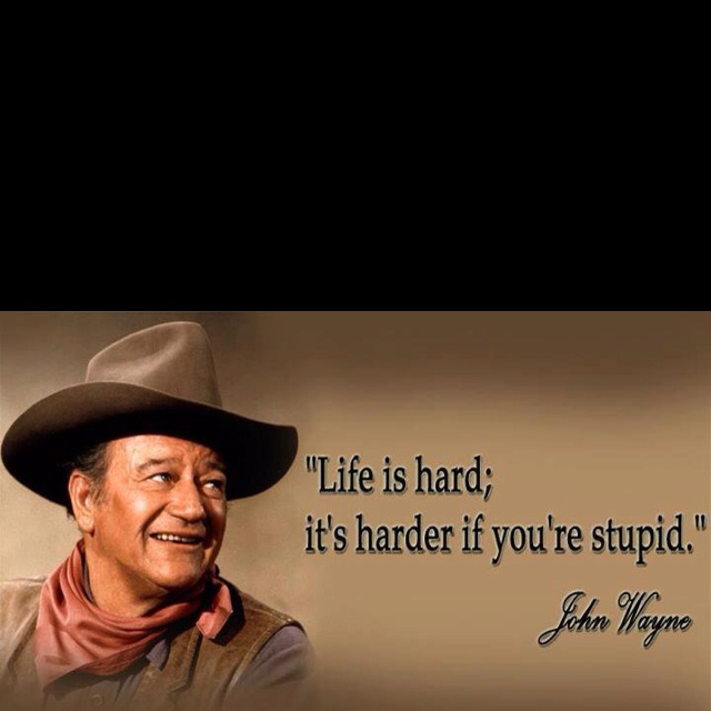 Life is hard it s harder if you re stupid john wayne haha isn t
