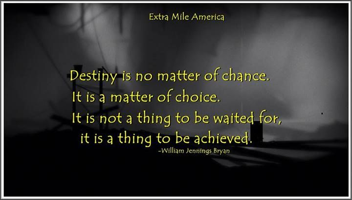 destiny is a matter of choice not a matter of chance Destiny is not a matter of chance, it is a matter of choice it is not a thing to be  waited for, it is a thing to be achieved – william jennings bryan.