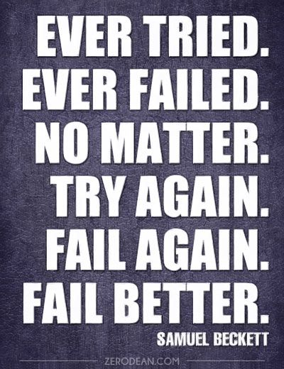 to try and fail is better Ever failed no matter try again fail again fail better the sentiment seems to  resonate naturally with the mentality demanded by the world of.