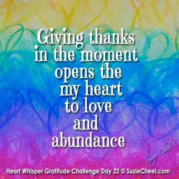 Giving thanks in the moment opens my heart to love and abundance