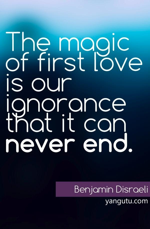 The magic of first love is our ignorance that it can never end ...
