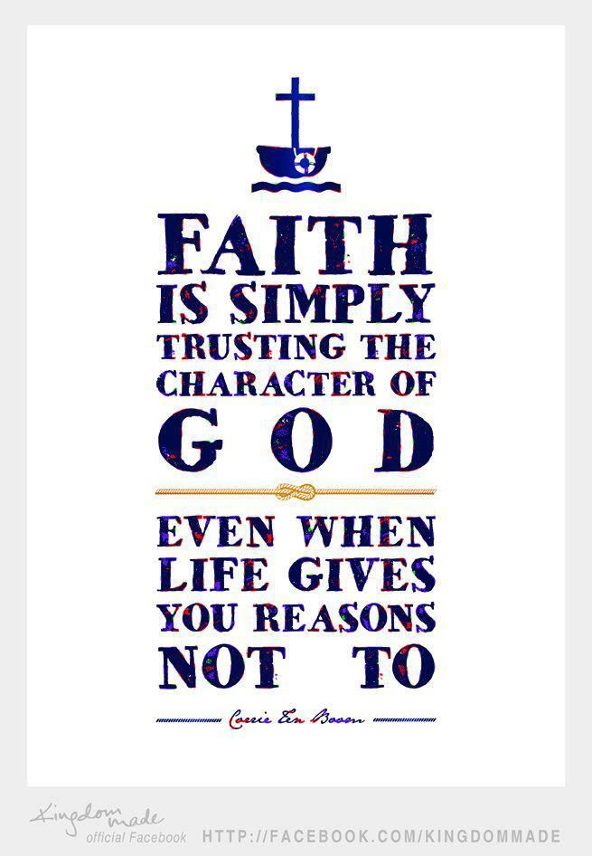 Faith is simply trusting the character of God even when life gives you reasons not to. - Corrie Ten Boom