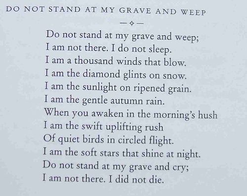 """""""Do not stand at my grave and weep. I am not there. I do not sleep."""""""