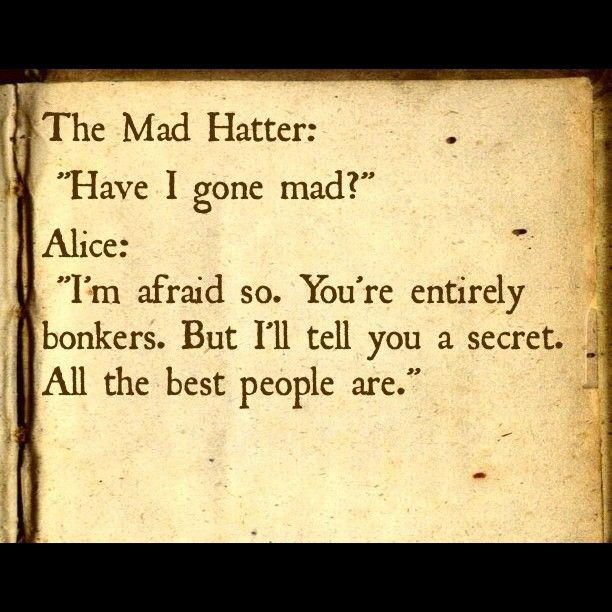 """You are entirely bonkers. But I'll telll you a secret. All the best people are.""  Alice In Wonderland"