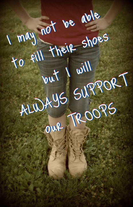 I may not be able to fill their shoes but I will ALWAYS support our troops.