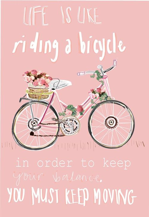 Life is like riding a bike. In order to keep your balance you must keep moving