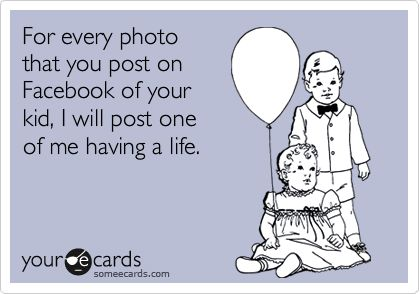 For every photo that you post on Facebook of your kid, I will post one of me having a life.