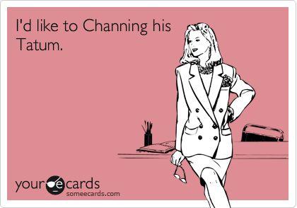 I'd like to Channing his Tatum.