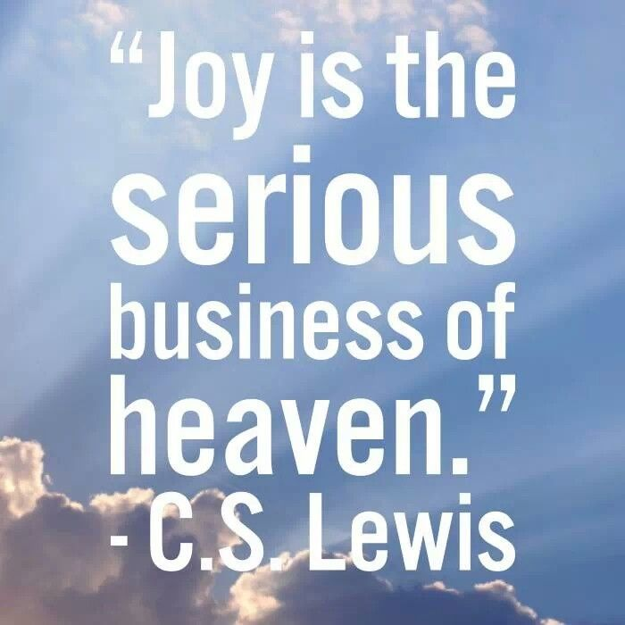 """Joy is the serious business of heaven."" C.S. Lewis"